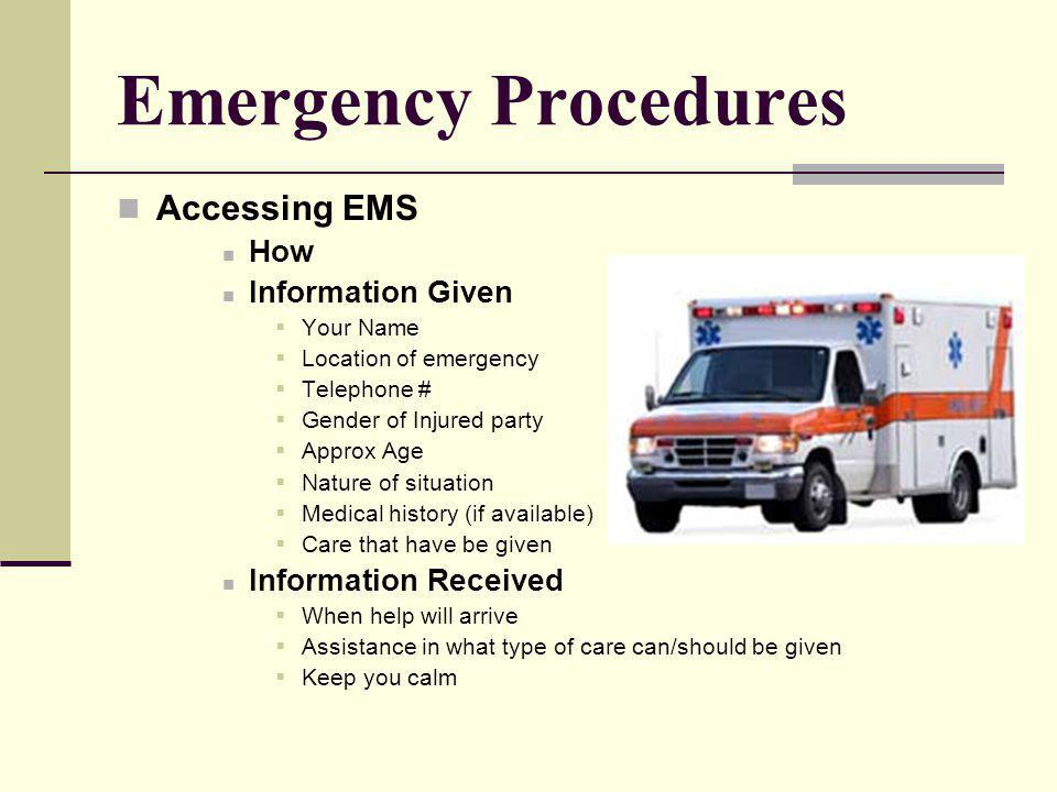 Emergency Procedures Accessing EMS How Information Given Your Name Location of emergency Telephone # Gender of Injured party Approx Age Nature of situation Medical history (if available) Care that have be given Information Received When help will arrive Assistance in what type of care can/should be given Keep you calm