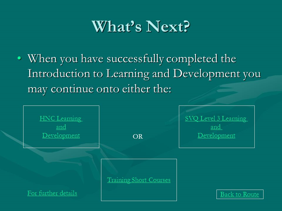 Whats Next? When you have successfully completed the Introduction to Learning and Development you may continue onto either the:When you have successfu