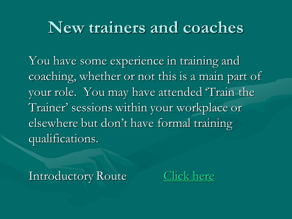 New trainers and coaches You have some experience in training and coaching, whether or not this is a main part of your role. You may have attended Tra