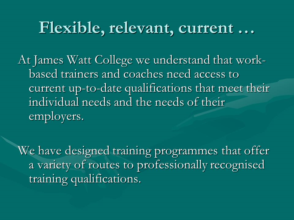 Flexible, relevant, current … At James Watt College we understand that work- based trainers and coaches need access to current up-to-date qualificatio