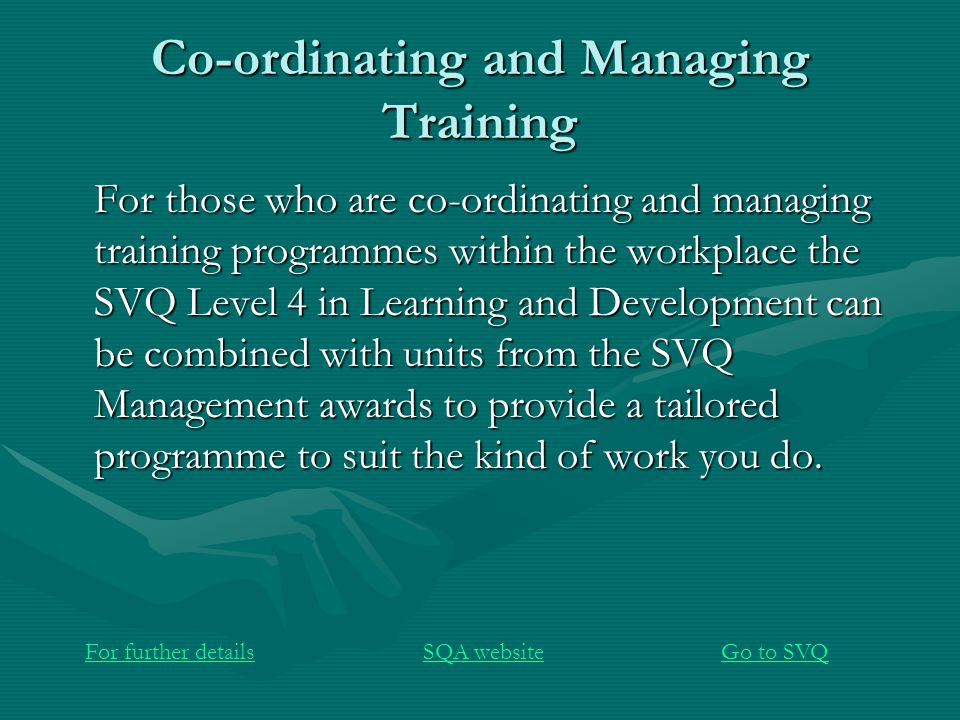 Co-ordinating and Managing Training For those who are co-ordinating and managing training programmes within the workplace the SVQ Level 4 in Learning and Development can be combined with units from the SVQ Management awards to provide a tailored programme to suit the kind of work you do.