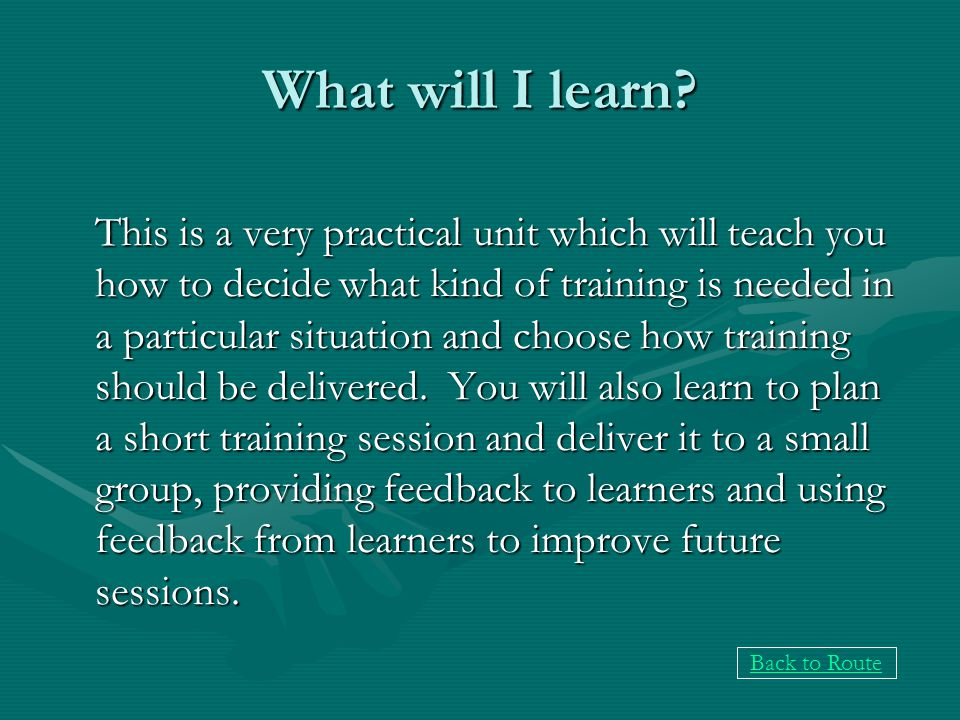What will I learn? This is a very practical unit which will teach you how to decide what kind of training is needed in a particular situation and choo