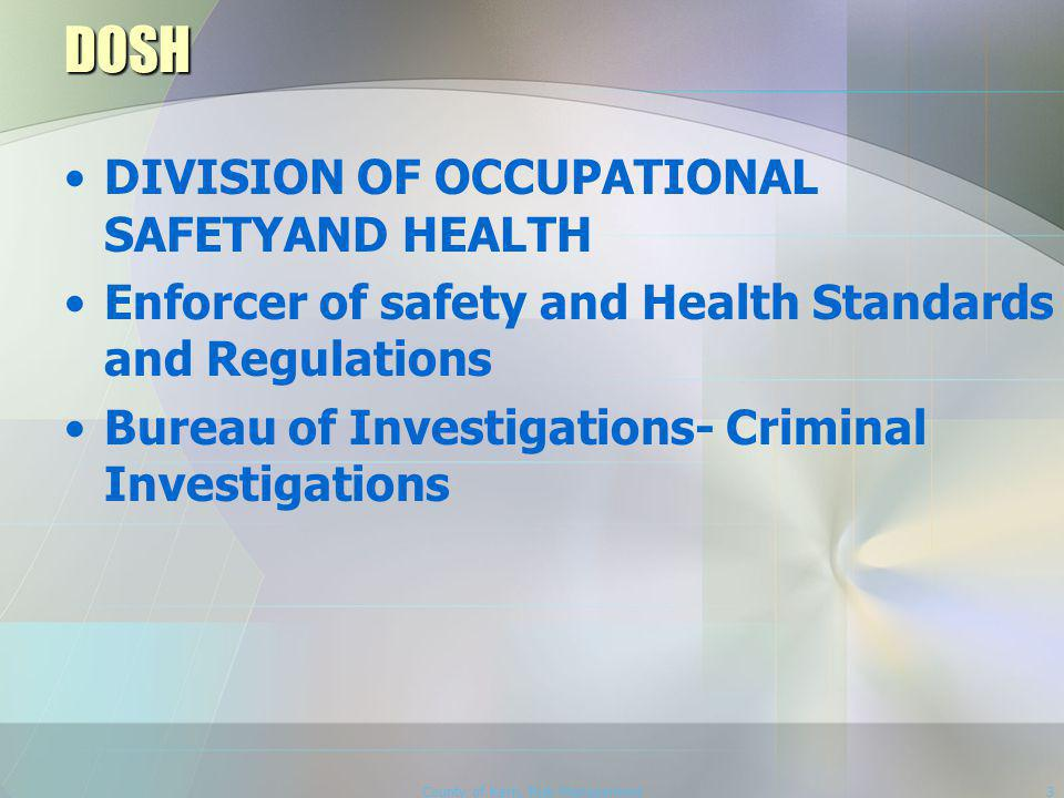 County of Kern, Risk Management3 DOSH DIVISION OF OCCUPATIONAL SAFETYAND HEALTH Enforcer of safety and Health Standards and Regulations Bureau of Investigations- Criminal Investigations