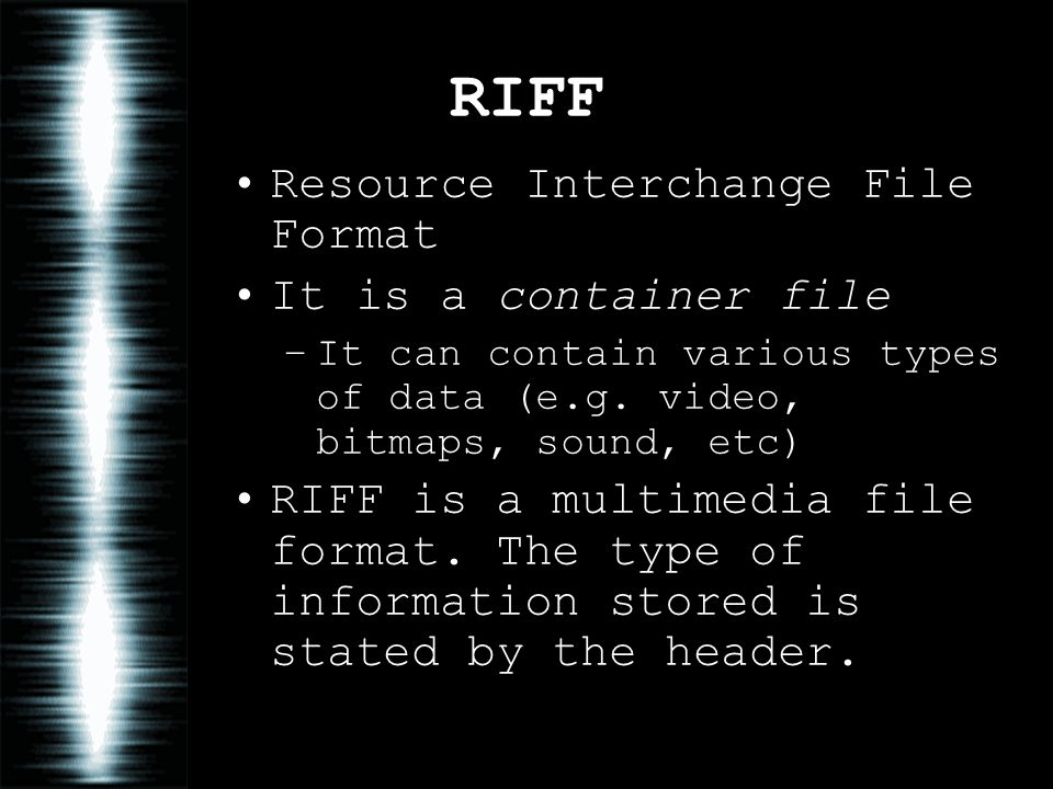 RIFF Resource Interchange File Format It is a container file –It can contain various types of data (e.g. video, bitmaps, sound, etc) RIFF is a multime