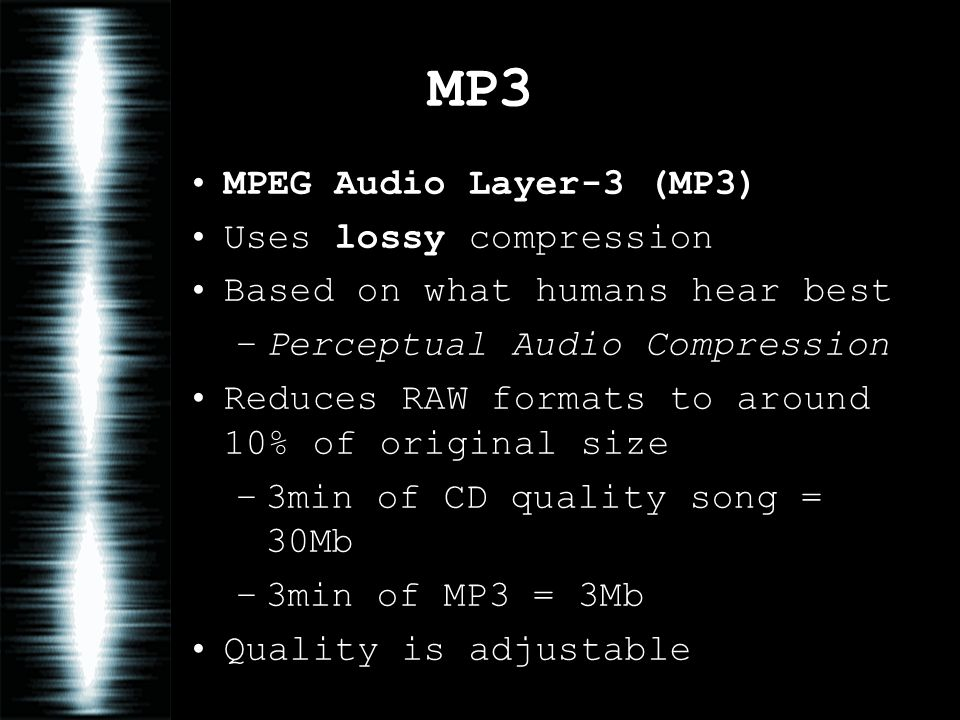 MP3 MPEG Audio Layer-3 (MP3) Uses lossy compression Based on what humans hear best –Perceptual Audio Compression Reduces RAW formats to around 10% of