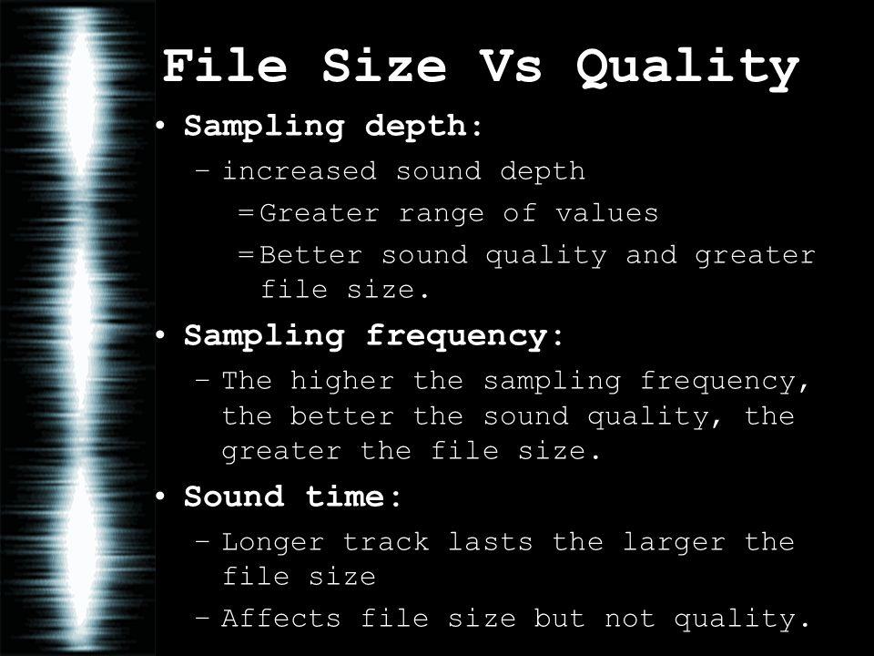 File Size Vs Quality Sampling depth: –increased sound depth =Greater range of values =Better sound quality and greater file size.