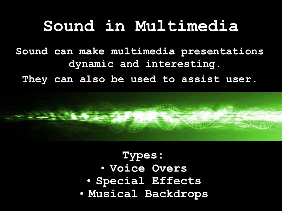 Sound in Multimedia Types: Voice Overs Special Effects Musical Backdrops Sound can make multimedia presentations dynamic and interesting. They can als