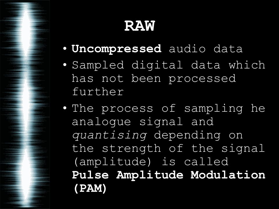 RAW Uncompressed audio data Sampled digital data which has not been processed further The process of sampling he analogue signal and quantising depend