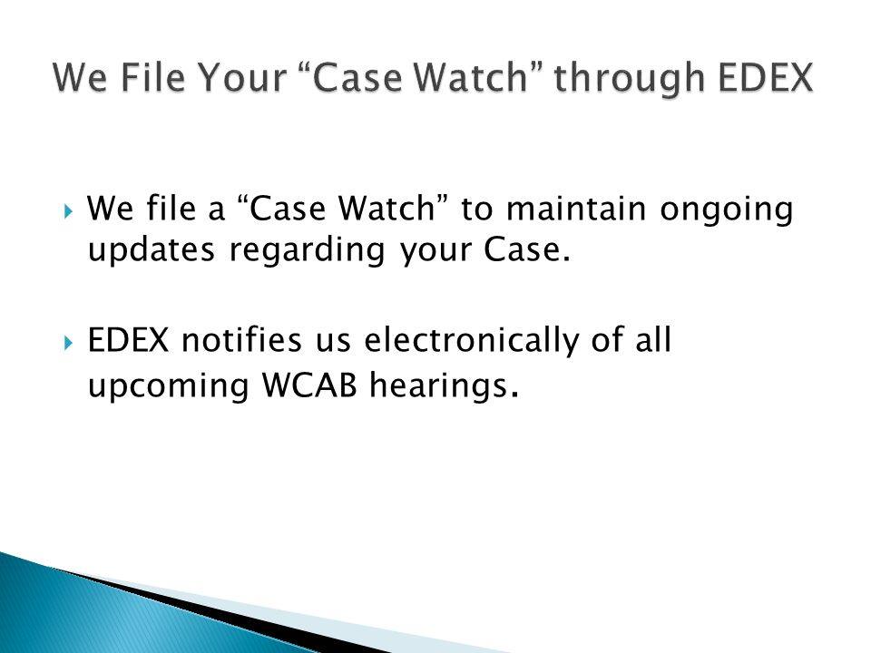 We file a Case Watch to maintain ongoing updates regarding your Case.