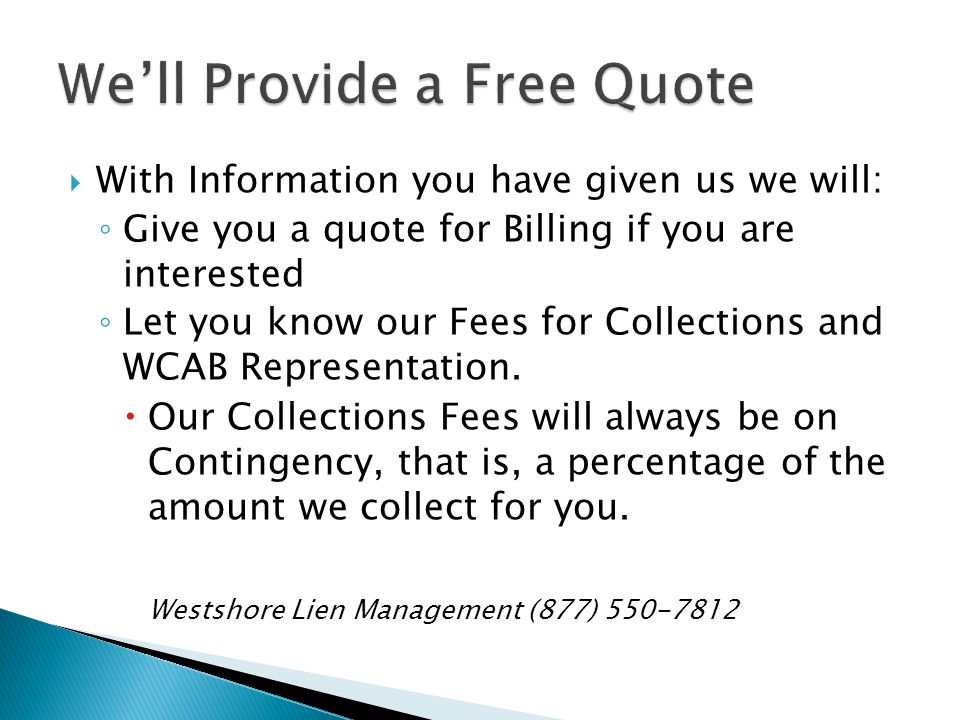 With Information you have given us we will: Give you a quote for Billing if you are interested Let you know our Fees for Collections and WCAB Representation.