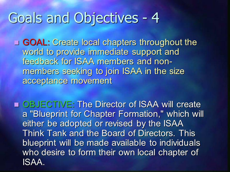 Goals and Objectives - 4 GOAL: Create local chapters throughout the world to provide immediate support and feedback for ISAA members and non- members seeking to join ISAA in the size acceptance movement GOAL: Create local chapters throughout the world to provide immediate support and feedback for ISAA members and non- members seeking to join ISAA in the size acceptance movement OBJECTIVE: The Director of ISAA will create a Blueprint for Chapter Formation, which will either be adopted or revised by the ISAA Think Tank and the Board of Directors.