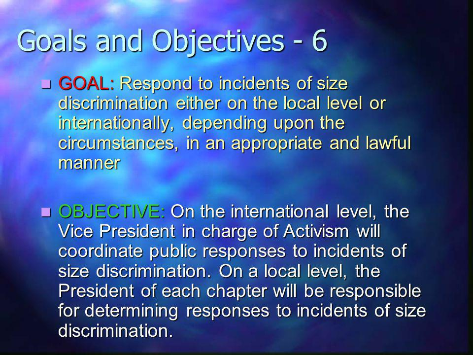 Goals and Objectives - 6 GOAL: Respond to incidents of size discrimination either on the local level or internationally, depending upon the circumstances, in an appropriate and lawful manner GOAL: Respond to incidents of size discrimination either on the local level or internationally, depending upon the circumstances, in an appropriate and lawful manner OBJECTIVE: On the international level, the Vice President in charge of Activism will coordinate public responses to incidents of size discrimination.