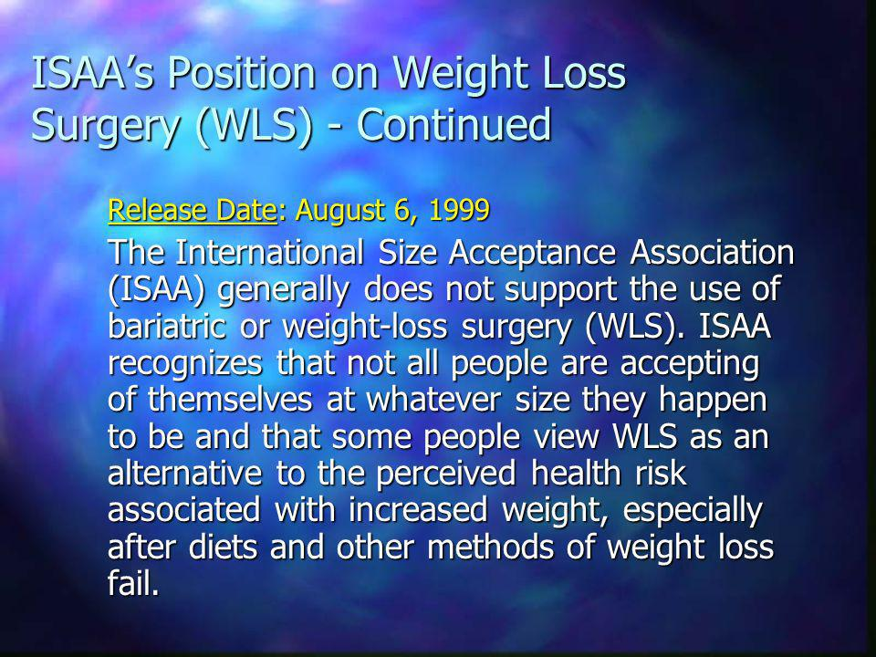 ISAAs Position on Weight Loss Surgery (WLS) - Continued Release Date: August 6, 1999 The International Size Acceptance Association (ISAA) generally does not support the use of bariatric or weight-loss surgery (WLS).
