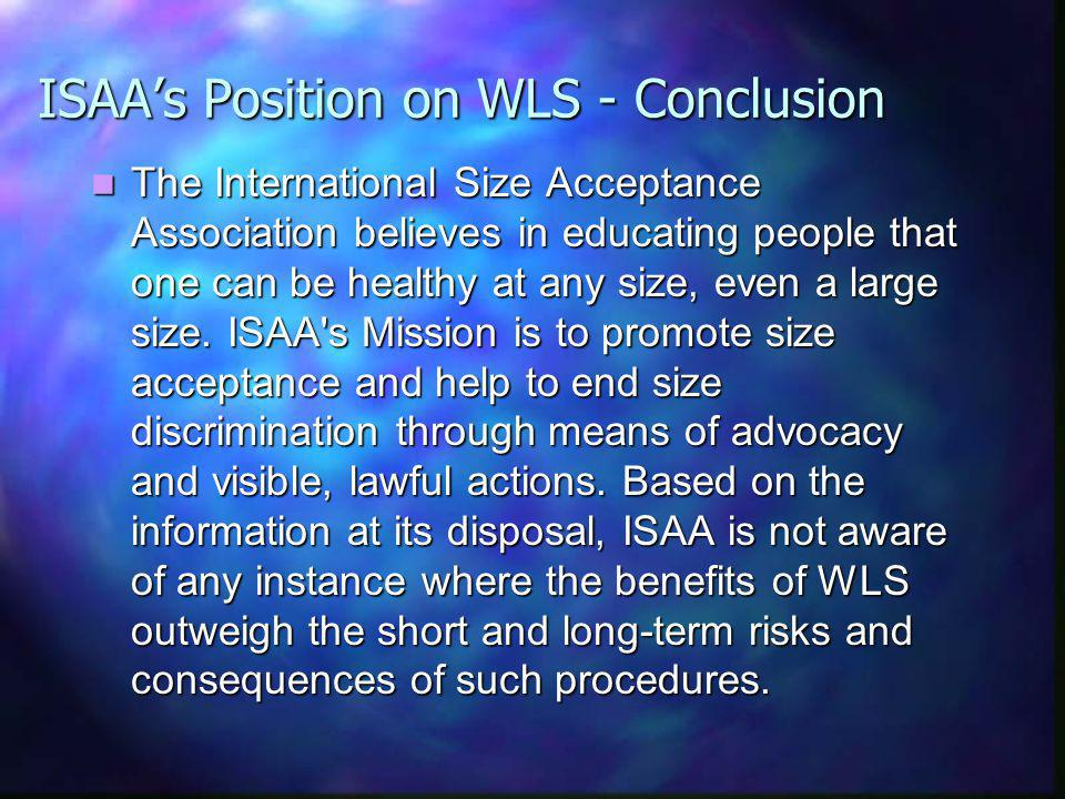 ISAAs Position on WLS - Conclusion The International Size Acceptance Association believes in educating people that one can be healthy at any size, even a large size.
