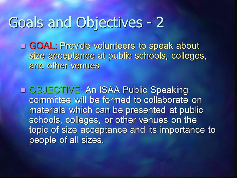 Goals and Objectives - 2 GOAL: Provide volunteers to speak about size acceptance at public schools, colleges, and other venues GOAL: Provide volunteers to speak about size acceptance at public schools, colleges, and other venues OBJECTIVE: An ISAA Public Speaking committee will be formed to collaborate on materials which can be presented at public schools, colleges, or other venues on the topic of size acceptance and its importance to people of all sizes.
