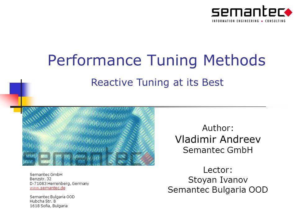 Performance Tuning Methods Author: Vladimir Andreev Semantec GmbH Lector: Stoyan Ivanov Semantec Bulgaria OOD Semantec GmbH Benzstr. 32 D-71083 Herren