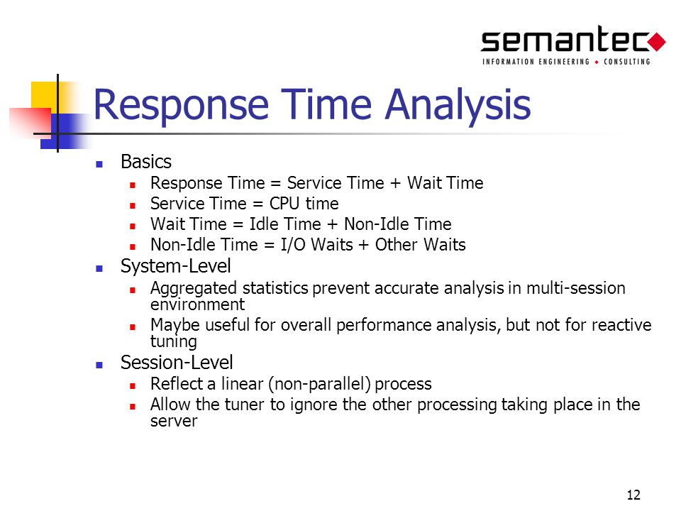 12 Response Time Analysis Basics Response Time = Service Time + Wait Time Service Time = CPU time Wait Time = Idle Time + Non-Idle Time Non-Idle Time = I/O Waits + Other Waits System-Level Aggregated statistics prevent accurate analysis in multi-session environment Maybe useful for overall performance analysis, but not for reactive tuning Session-Level Reflect a linear (non-parallel) process Allow the tuner to ignore the other processing taking place in the server