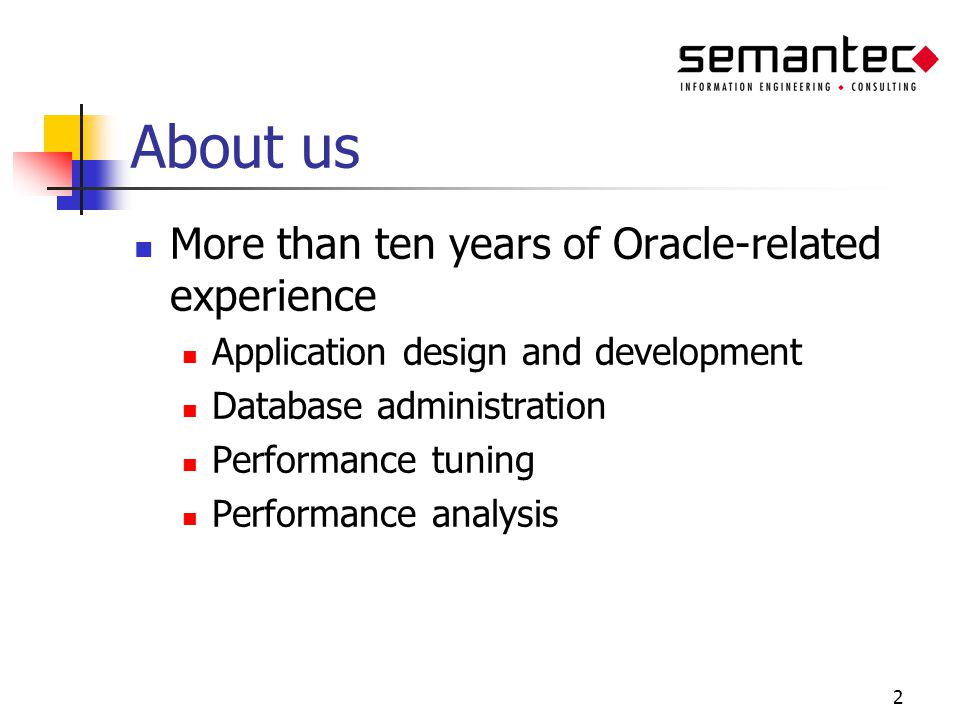 2 About us More than ten years of Oracle-related experience Application design and development Database administration Performance tuning Performance