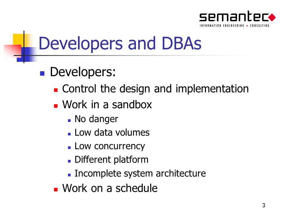 3 Developers and DBAs Developers: Control the design and implementation Work in a sandbox No danger Low data volumes Low concurrency Different platfor