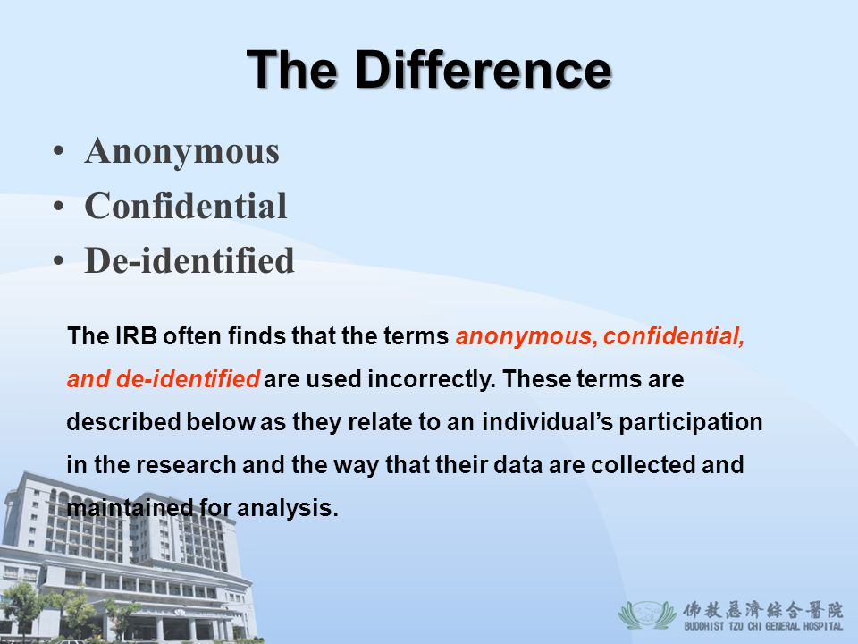 The Difference Anonymous Confidential De-identified The IRB often finds that the terms anonymous, confidential, and de-identified are used incorrectly