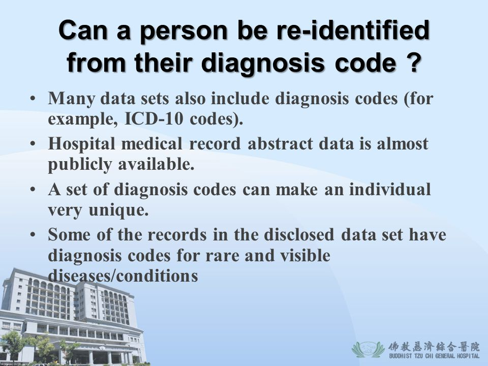 Can a person be re-identified from their diagnosis code ? Many data sets also include diagnosis codes (for example, ICD-10 codes). Hospital medical re