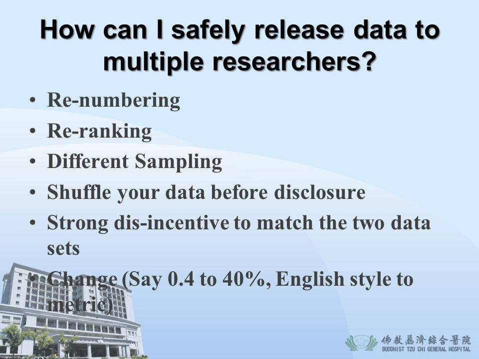 How can I safely release data to multiple researchers? Re-numbering Re-ranking Different Sampling Shuffle your data before disclosure Strong dis-incen