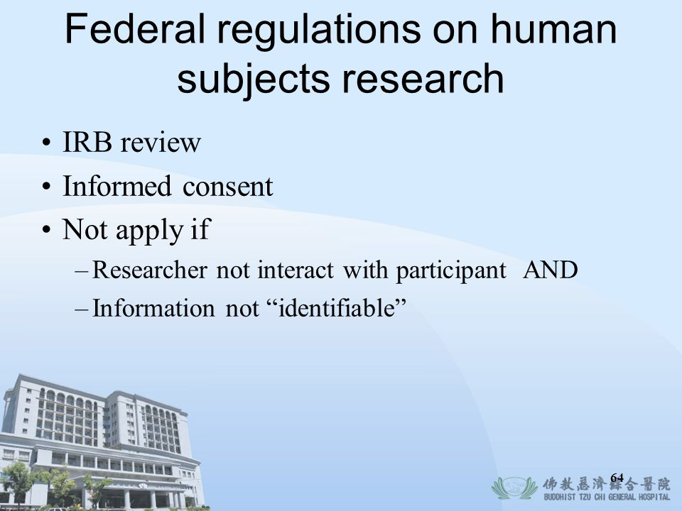 Federal regulations on human subjects research IRB review Informed consent Not apply if –Researcher not interact with participant AND –Information not
