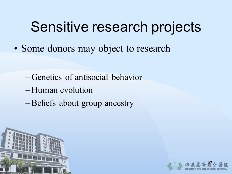 67 Sensitive research projects Some donors may object to research –Genetics of antisocial behavior –Human evolution –Beliefs about group ancestry