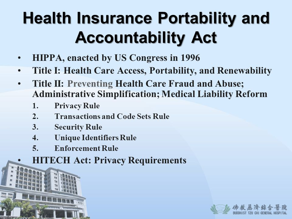 Health Insurance Portability and Accountability Act HIPPA, enacted by US Congress in 1996 Title I: Health Care Access, Portability, and Renewability T