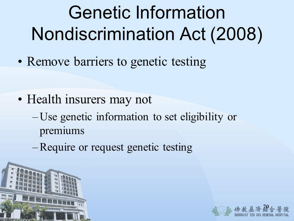 70 Genetic Information Nondiscrimination Act (2008) Remove barriers to genetic testing Health insurers may not –Use genetic information to set eligibi