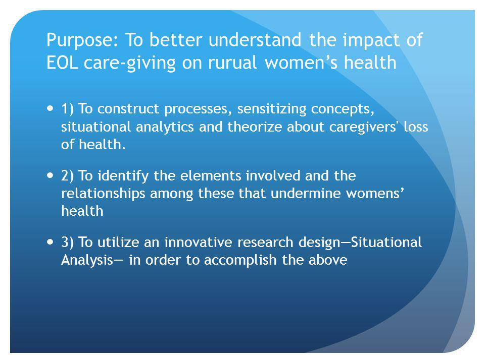 Purpose: To better understand the impact of EOL care-giving on rurual womens health 1) To construct processes, sensitizing concepts, situational analytics and theorize about caregivers loss of health.