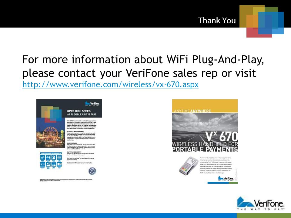 Thank You For more information about WiFi Plug-And-Play, please contact your VeriFone sales rep or visit http://www.verifone.com/wireless/vx-670.aspx http://www.verifone.com/wireless/vx-670.aspx