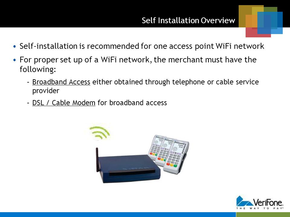 Self Installation – Getting Started Always refer to Installation Guides provided with each component for additional details Every WiFi Self Install solution comes pre-provisioned (SSID, WPA enablement, WPA Passphrase, and network channel are preloaded) Your organization will be provided the initial settings for the network.