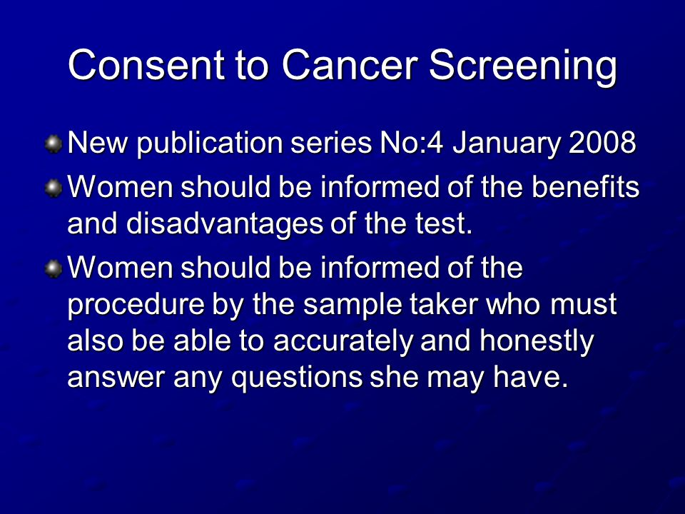 Consent to Cancer Screening New publication series No:4 January 2008 Women should be informed of the benefits and disadvantages of the test. Women sho