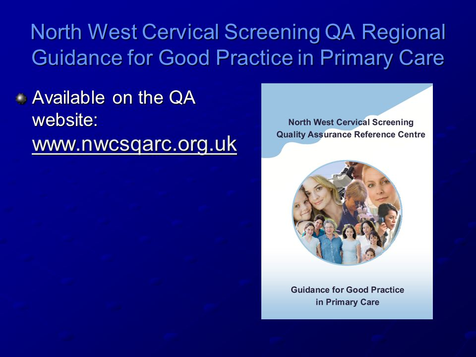 North West Cervical Screening QA Regional Guidance for Good Practice in Primary Care Available on the QA website: www.nwcsqarc.org.uk www.nwcsqarc.org