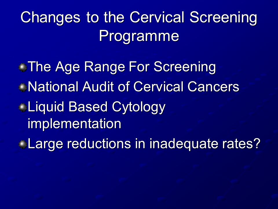 Changes to the Cervical Screening Programme The Age Range For Screening National Audit of Cervical Cancers Liquid Based Cytology implementation Large