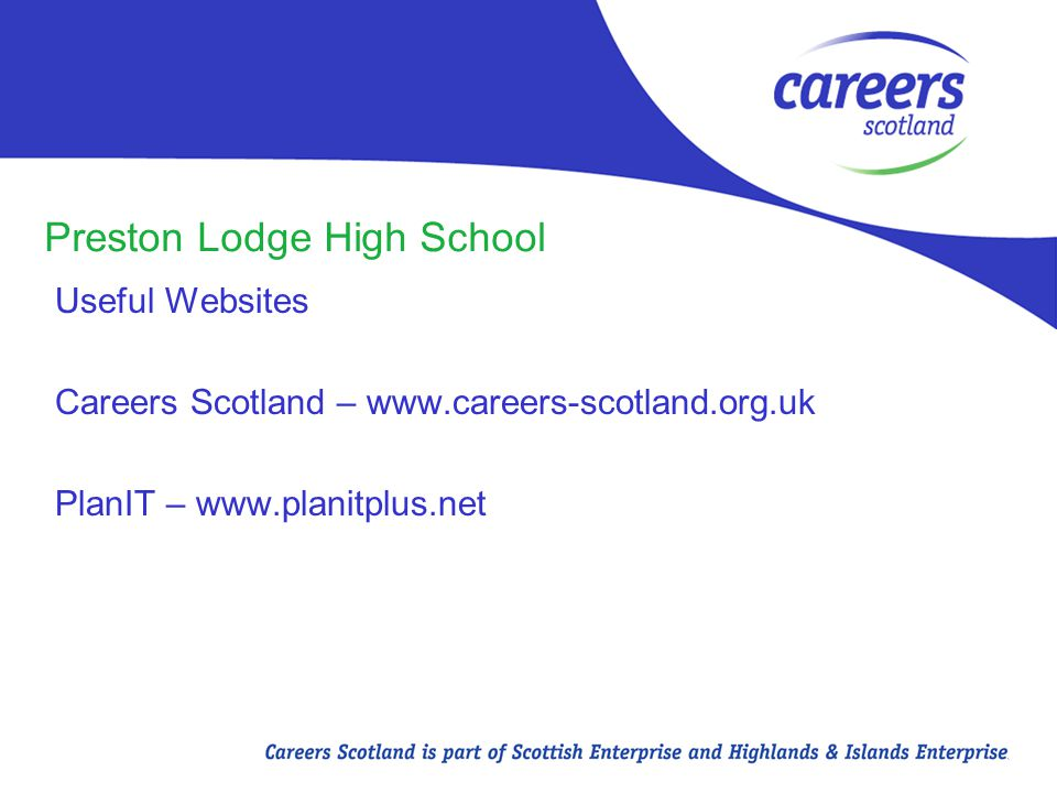 Preston Lodge High School Useful Websites Careers Scotland – www.careers-scotland.org.uk PlanIT – www.planitplus.net