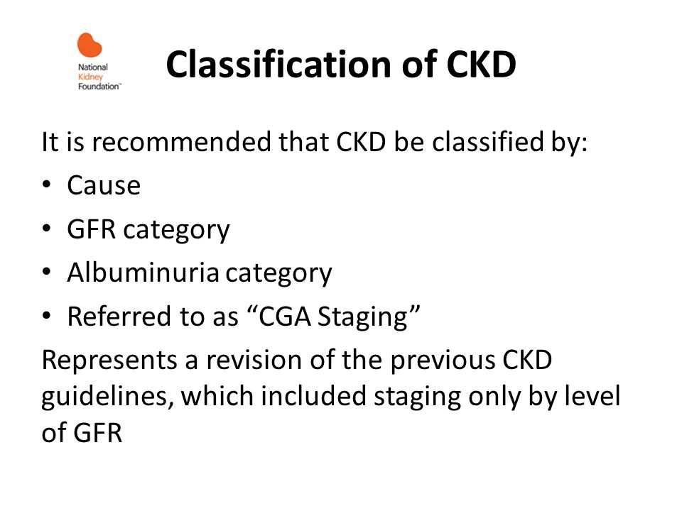 Classification of CKD It is recommended that CKD be classified by: Cause GFR category Albuminuria category Referred to as CGA Staging Represents a rev