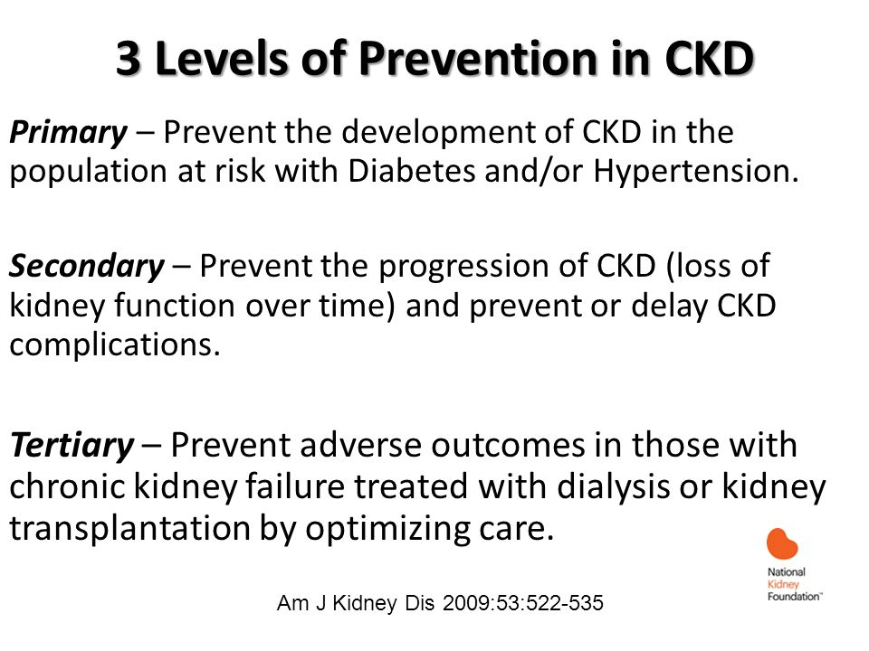 3 Levels of Prevention in CKD Primary – Prevent the development of CKD in the population at risk with Diabetes and/or Hypertension. Secondary – Preven
