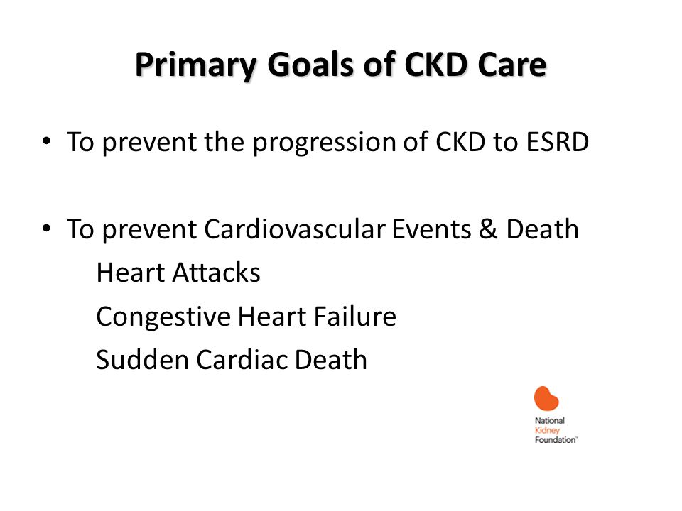 Primary Goals of CKD Care To prevent the progression of CKD to ESRD To prevent Cardiovascular Events & Death Heart Attacks Congestive Heart Failure Sudden Cardiac Death