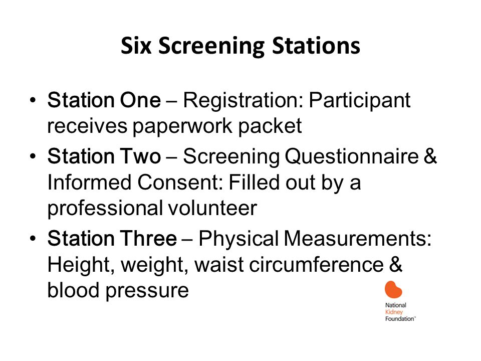 Six Screening Stations Station One – Registration: Participant receives paperwork packet Station Two – Screening Questionnaire & Informed Consent: Filled out by a professional volunteer Station Three – Physical Measurements: Height, weight, waist circumference & blood pressure