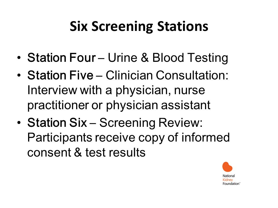 Six Screening Stations Station Four – Urine & Blood Testing Station Five – Clinician Consultation: Interview with a physician, nurse practitioner or physician assistant Station Six – Screening Review: Participants receive copy of informed consent & test results