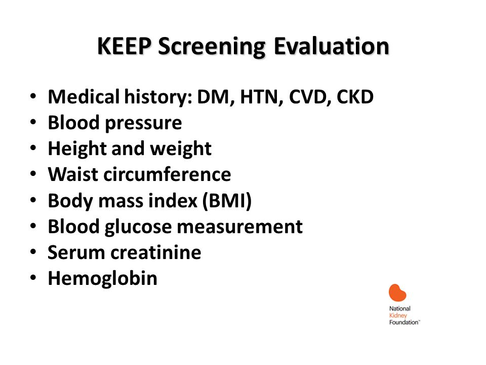 KEEP Screening Evaluation Medical history: DM, HTN, CVD, CKD Blood pressure Height and weight Waist circumference Body mass index (BMI) Blood glucose