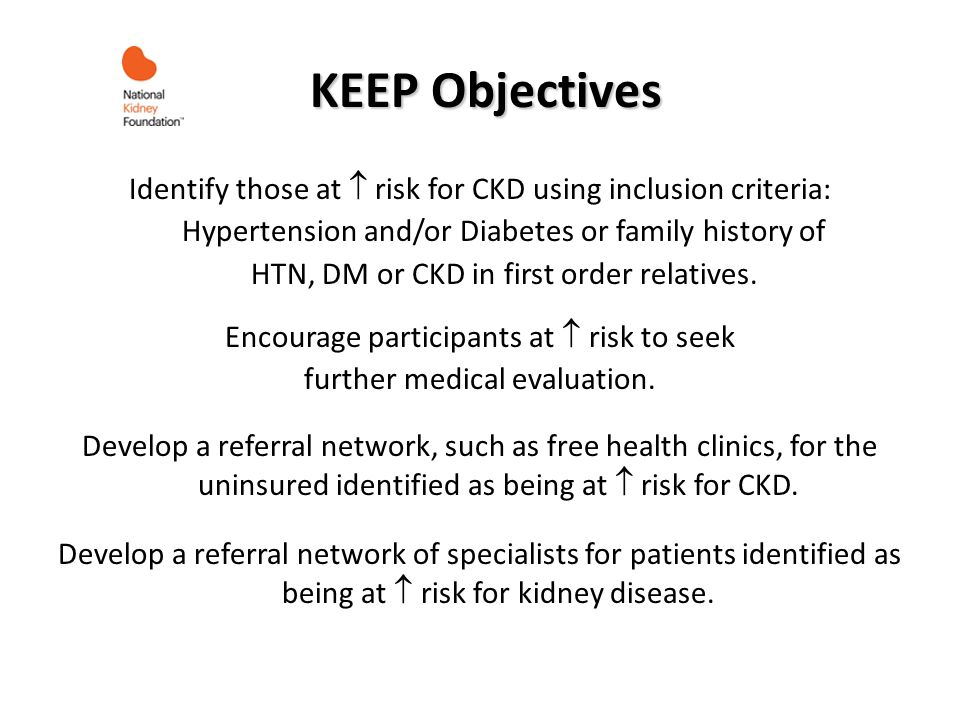 KEEP Objectives KEEP Objectives Identify those at risk for CKD using inclusion criteria: Hypertension and/or Diabetes or family history of HTN, DM or CKD in first order relatives.