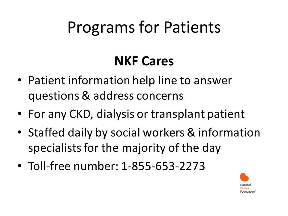 Programs for Patients NKF Cares Patient information help line to answer questions & address concerns For any CKD, dialysis or transplant patient Staff