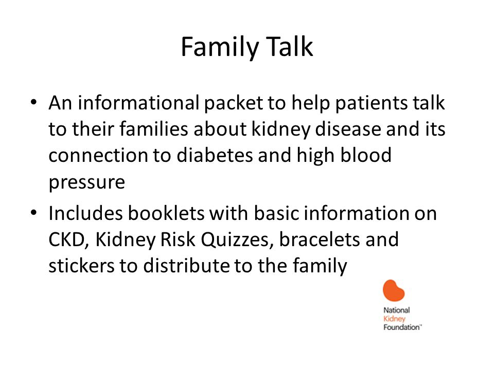 Family Talk An informational packet to help patients talk to their families about kidney disease and its connection to diabetes and high blood pressur