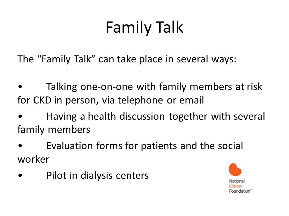 Family Talk The Family Talk can take place in several ways: Talking one-on-one with family members at risk for CKD in person, via telephone or email Having a health discussion together with several family members Evaluation forms for patients and the social worker Pilot in dialysis centers