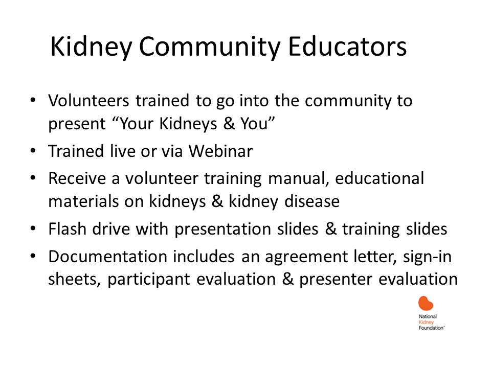 Volunteers trained to go into the community to present Your Kidneys & You Trained live or via Webinar Receive a volunteer training manual, educational