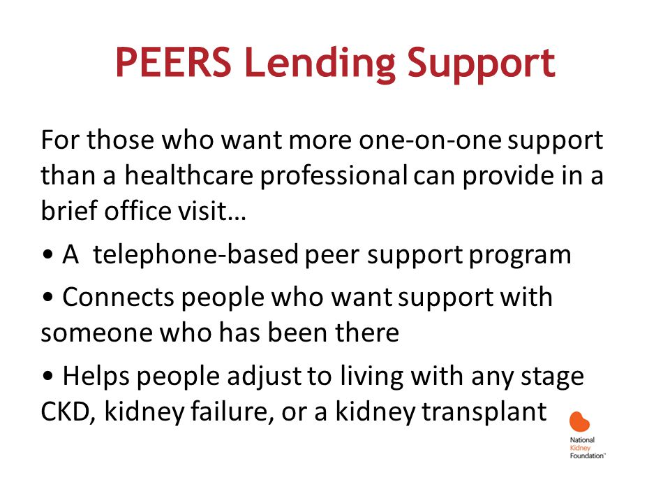 PEERS Lending Support For those who want more one-on-one support than a healthcare professional can provide in a brief office visit… A telephone-based peer support program Connects people who want support with someone who has been there Helps people adjust to living with any stage CKD, kidney failure, or a kidney transplant