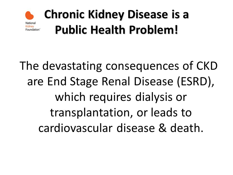 Chronic Kidney Disease is a Public Health Problem! The devastating consequences of CKD are End Stage Renal Disease (ESRD), which requires dialysis or
